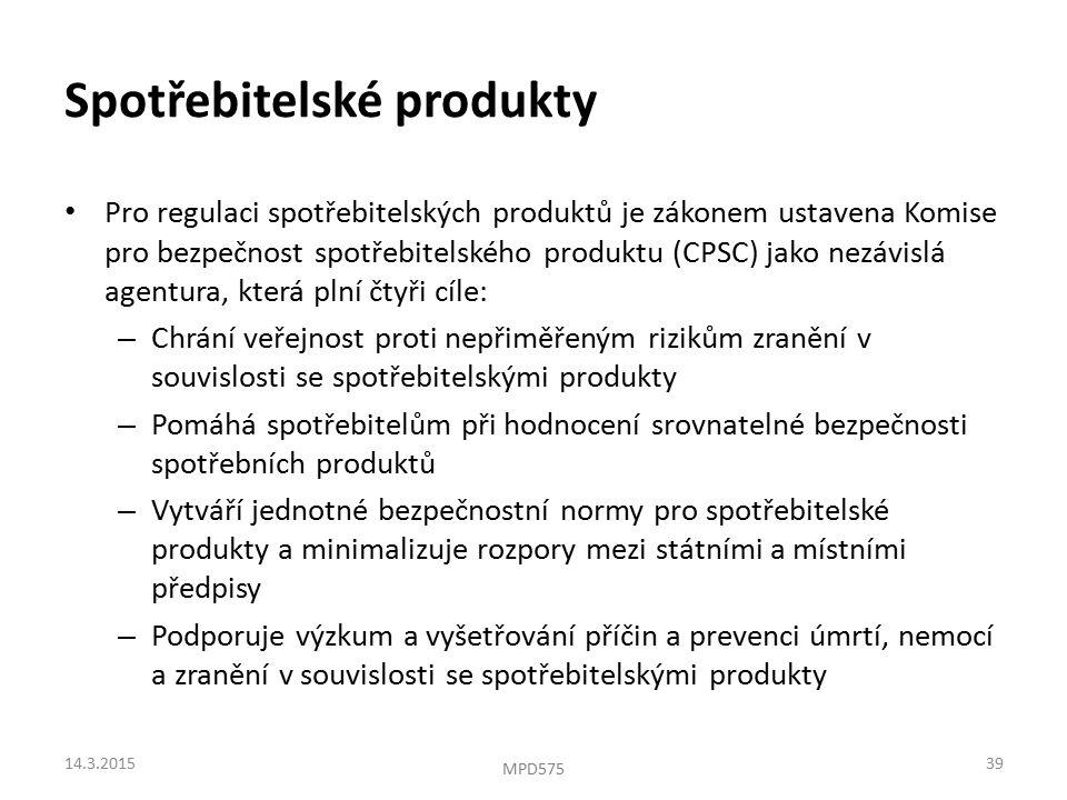 Spotřebitelské produkty Pro regulaci spotřebitelských produktů je zákonem ustavena Komise pro bezpečnost spotřebitelského produktu (CPSC) jako nezávislá agentura, která plní čtyři cíle: – Chrání veřejnost proti nepřiměřeným rizikům zranění v souvislosti se spotřebitelskými produkty – Pomáhá spotřebitelům při hodnocení srovnatelné bezpečnosti spotřebních produktů – Vytváří jednotné bezpečnostní normy pro spotřebitelské produkty a minimalizuje rozpory mezi státními a místními předpisy – Podporuje výzkum a vyšetřování příčin a prevenci úmrtí, nemocí a zranění v souvislosti se spotřebitelskými produkty 14.3.201539 MPD575