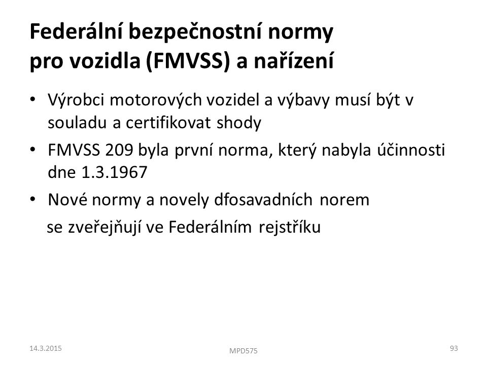 Výrobci motorových vozidel a výbavy musí být v souladu a certifikovat shody FMVSS 209 byla první norma, který nabyla účinnosti dne 1.3.1967 Nové normy a novely dfosavadních norem se zveřejňují ve Federálním rejstříku Federální bezpečnostní normy pro vozidla (FMVSS) a nařízení 14.3.201593 MPD575