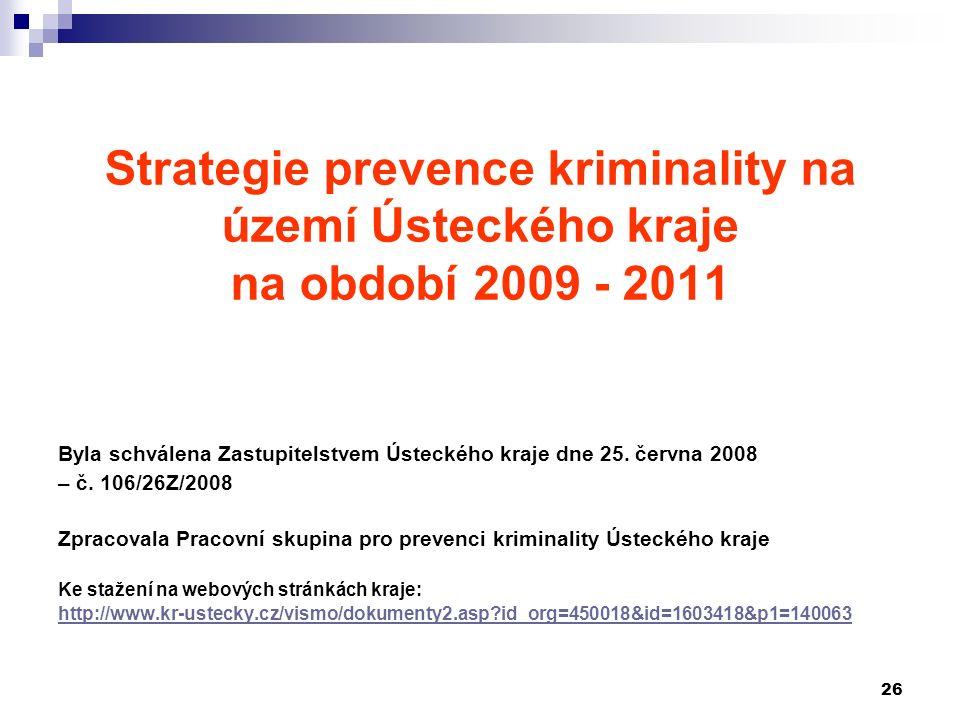 26 Strategie prevence kriminality na území Ústeckého kraje na období 2009 - 2011 Byla schválena Zastupitelstvem Ústeckého kraje dne 25.