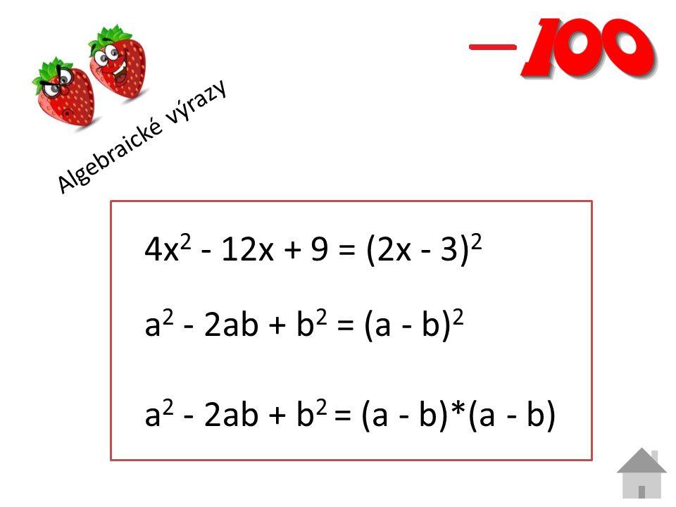 Algebraické výrazy 4x 2 - 12x + 9 = (2x - 3) 2 a 2 - 2ab + b 2 = (a - b) 2 a 2 - 2ab + b 2 = (a - b)*(a - b)