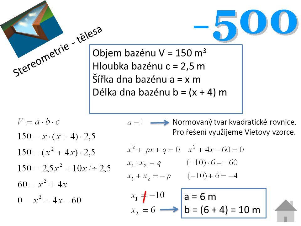 Stereometrie - tělesa Objem bazénu V = 150 m 3 Hloubka bazénu c = 2,5 m Šířka dna bazénu a = x m Délka dna bazénu b = (x + 4) m Normovaný tvar kvadratické rovnice.