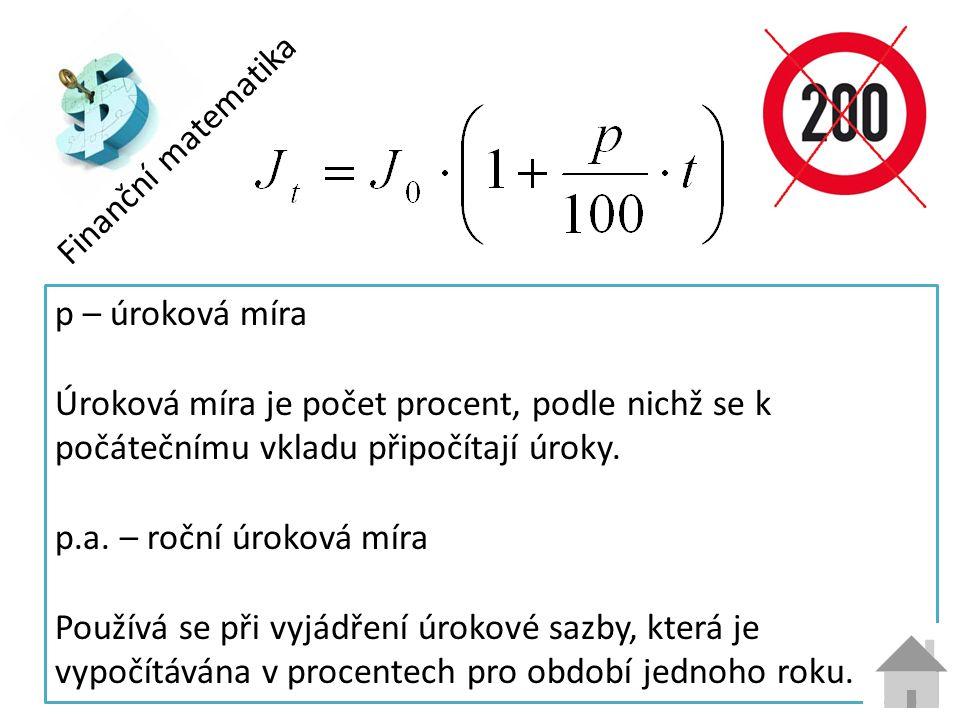 Finanční matematika p – úroková míra Úroková míra je počet procent, podle nichž se k počátečnímu vkladu připočítají úroky.