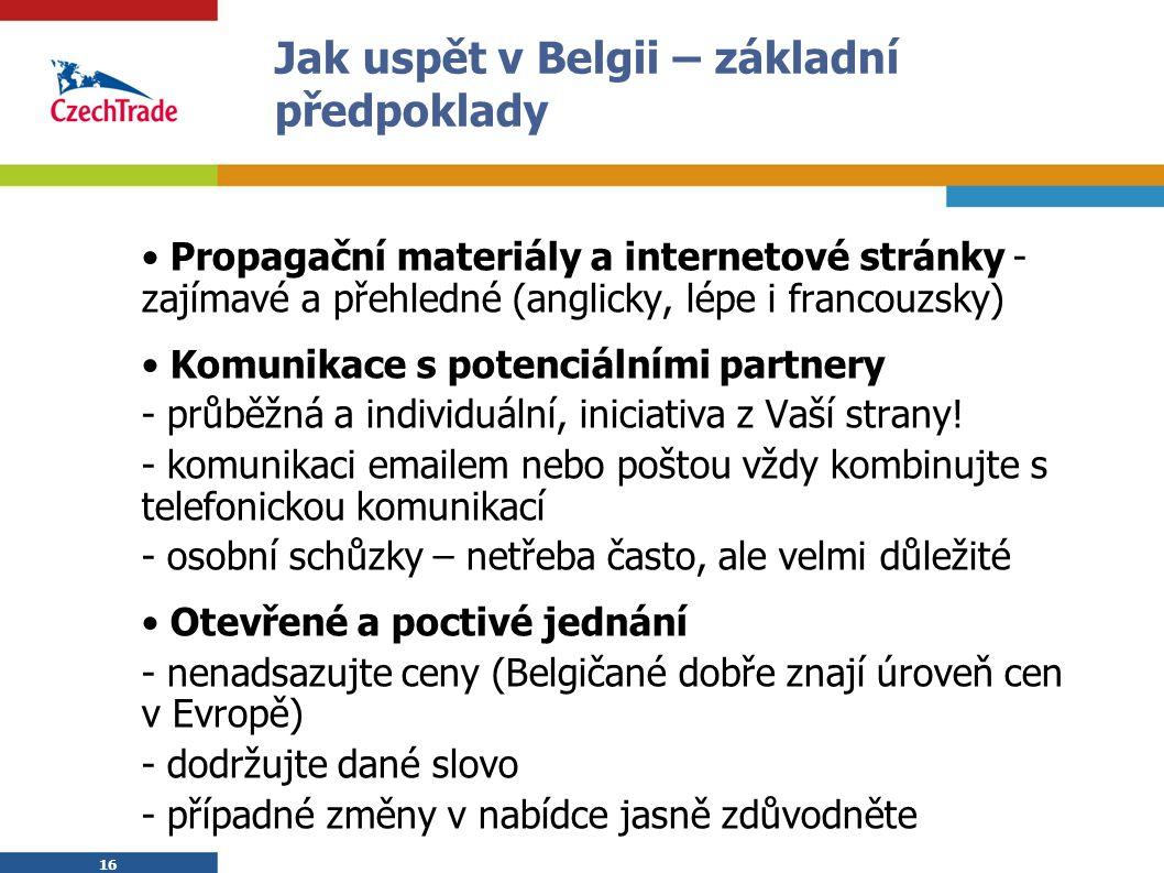 16 Jak uspět v Belgii – základní předpoklady Propagační materiály a internetové stránky - zajímavé a přehledné (anglicky, lépe i francouzsky) Komunikace s potenciálními partnery - průběžná a individuální, iniciativa z Vaší strany.