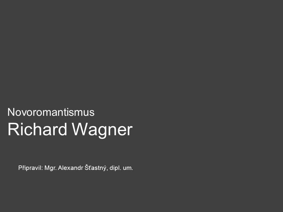 Novoromantismus Richard Wagner Připravil: Mgr. Alexandr Šťastný, dipl. um.