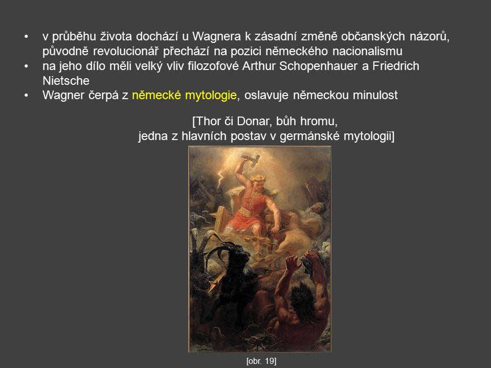 v průběhu života dochází u Wagnera k zásadní změně občanských názorů, původně revolucionář přechází na pozici německého nacionalismu na jeho dílo měli velký vliv filozofové Arthur Schopenhauer a Friedrich Nietsche Wagner čerpá z německé mytologie, oslavuje německou minulost [Thor či Donar, bůh hromu, jedna z hlavních postav v germánské mytologii] [obr.