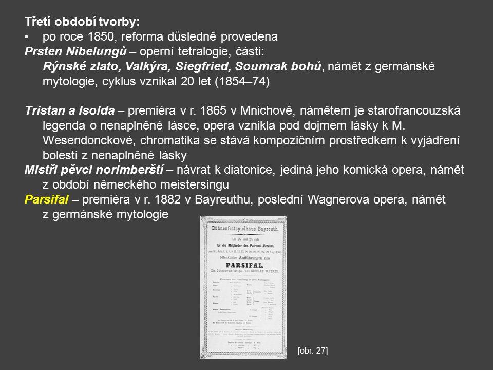 Třetí období tvorby: po roce 1850, reforma důsledně provedena Prsten Nibelungů – operní tetralogie, části: Rýnské zlato, Valkýra, Siegfried, Soumrak bohů, námět z germánské mytologie, cyklus vznikal 20 let (1854–74) Tristan a Isolda – premiéra v r.