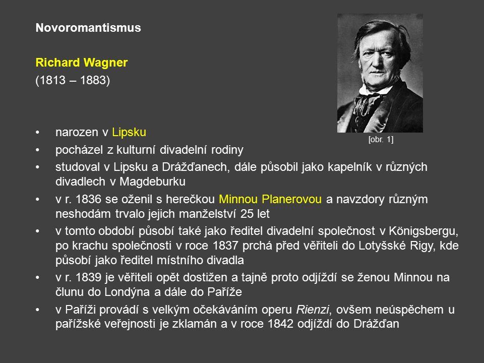 Novoromantismus Richard Wagner (1813 – 1883) narozen v Lipsku pocházel z kulturní divadelní rodiny studoval v Lipsku a Drážďanech, dále působil jako kapelník v různých divadlech v Magdeburku v r.