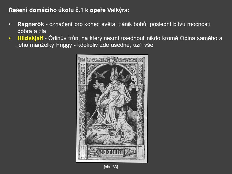 Řešení domácího úkolu č.1 k opeře Valkýra: Ragnarök - označení pro konec světa, zánik bohů, poslední bitvu mocností dobra a zla Hlidskjalf - Ódinův trůn, na který nesmí usednout nikdo kromě Ódina samého a jeho manželky Friggy - kdokoliv zde usedne, uzří vše [obr.