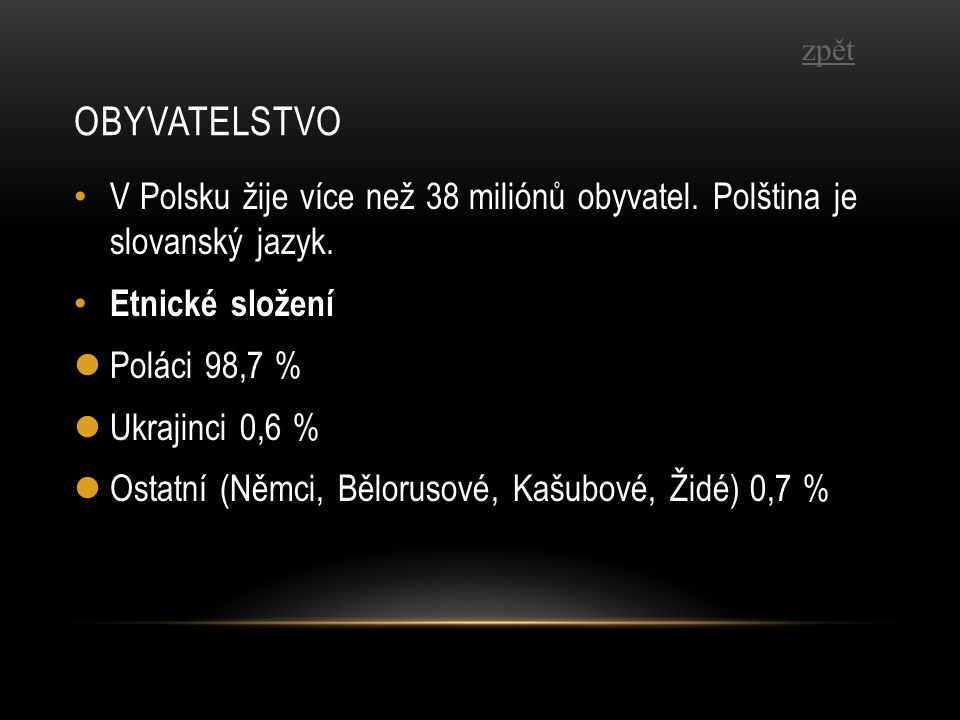 OBYVATELSTVO V Polsku žije více než 38 miliónů obyvatel. Polština je slovanský jazyk. Etnické složení Poláci 98,7 % Ukrajinci 0,6 % Ostatní (Němci, Bě