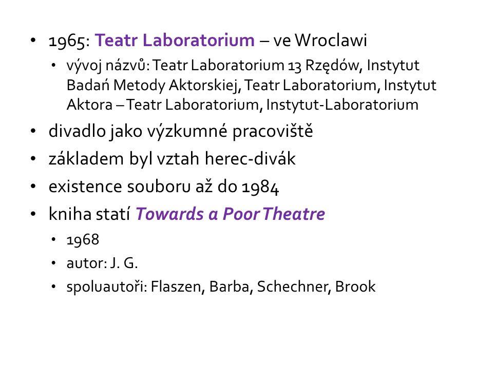 1965: Teatr Laboratorium – ve Wroclawi vývoj názvů: Teatr Laboratorium 13 Rzędów, Instytut Badań Metody Aktorskiej, Teatr Laboratorium, Instytut Aktora – Teatr Laboratorium, Instytut-Laboratorium divadlo jako výzkumné pracoviště základem byl vztah herec-divák existence souboru až do 1984 kniha statí Towards a Poor Theatre 1968 autor: J.