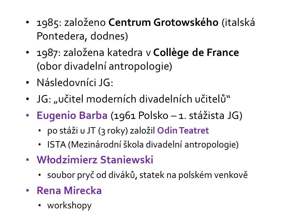 """1985: založeno Centrum Grotowského (italská Pontedera, dodnes) 1987: založena katedra v Collège de France (obor divadelní antropologie) Následovníci JG: JG: """"učitel moderních divadelních učitelů Eugenio Barba (1961 Polsko – 1."""