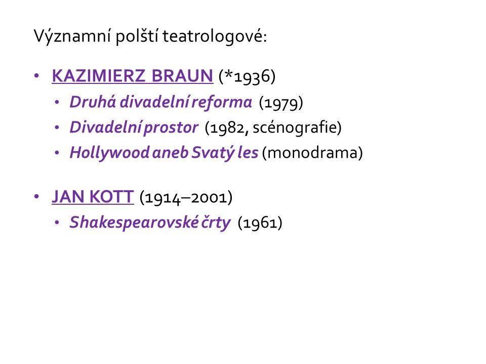 Významní polští teatrologové: KAZIMIERZ BRAUN (*1936) Druhá divadelní reforma (1979) Divadelní prostor (1982, scénografie) Hollywood aneb Svatý les (monodrama) JAN KOTT (1914–2001) Shakespearovské črty (1961)