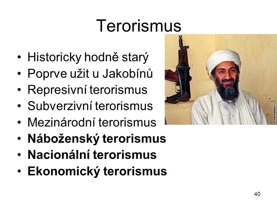 40 Terorismus Historicky hodně starý Poprve užit u Jakobínů Represivní terorismus Subverzivní terorismus Mezinárodní terorismus Náboženský terorismus Nacionální terorismus Ekonomický terorismus