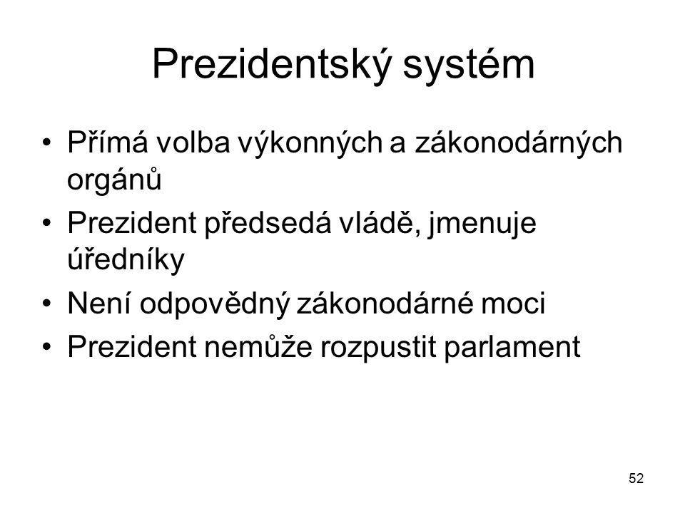 52 Prezidentský systém Přímá volba výkonných a zákonodárných orgánů Prezident předsedá vládě, jmenuje úředníky Není odpovědný zákonodárné moci Prezident nemůže rozpustit parlament