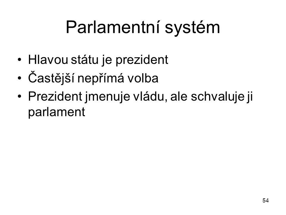 54 Parlamentní systém Hlavou státu je prezident Častější nepřímá volba Prezident jmenuje vládu, ale schvaluje ji parlament