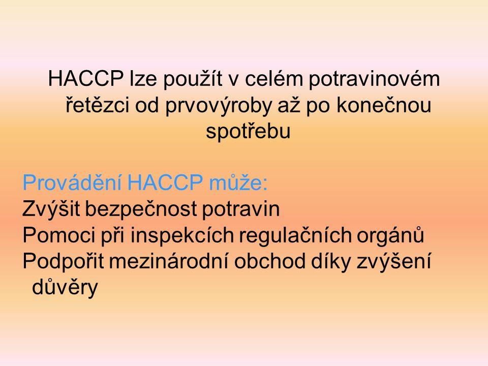 HACCP lze použít v celém potravinovém řetězci od prvovýroby až po konečnou spotřebu Provádění HACCP může: Zvýšit bezpečnost potravin Pomoci při inspekcích regulačních orgánů Podpořit mezinárodní obchod díky zvýšení důvěry