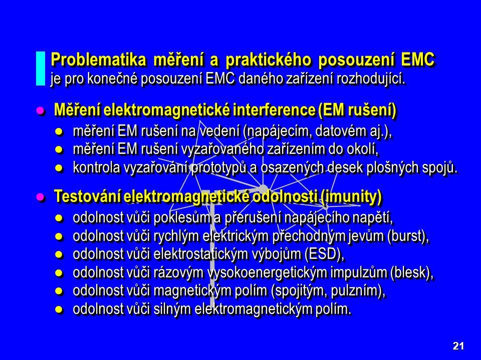 21 ● Měření elektromagnetické interference (EM rušení) ● měření EM rušení na vedení (napájecím, datovém aj.), ●měření EM rušení vyzařovaného zařízením do okolí, ●kontrola vyzařování prototypů a osazených desek plošných spojů.