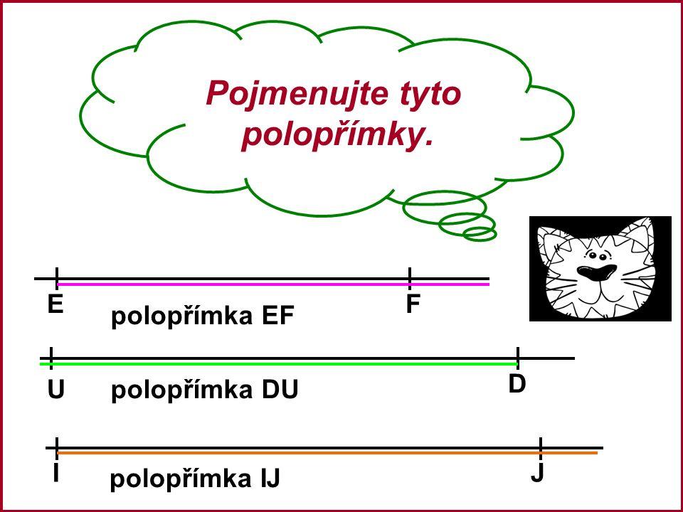 Pojmenujte tyto polopřímky. EF U D IJ polopřímka EF polopřímka DU polopřímka IJ