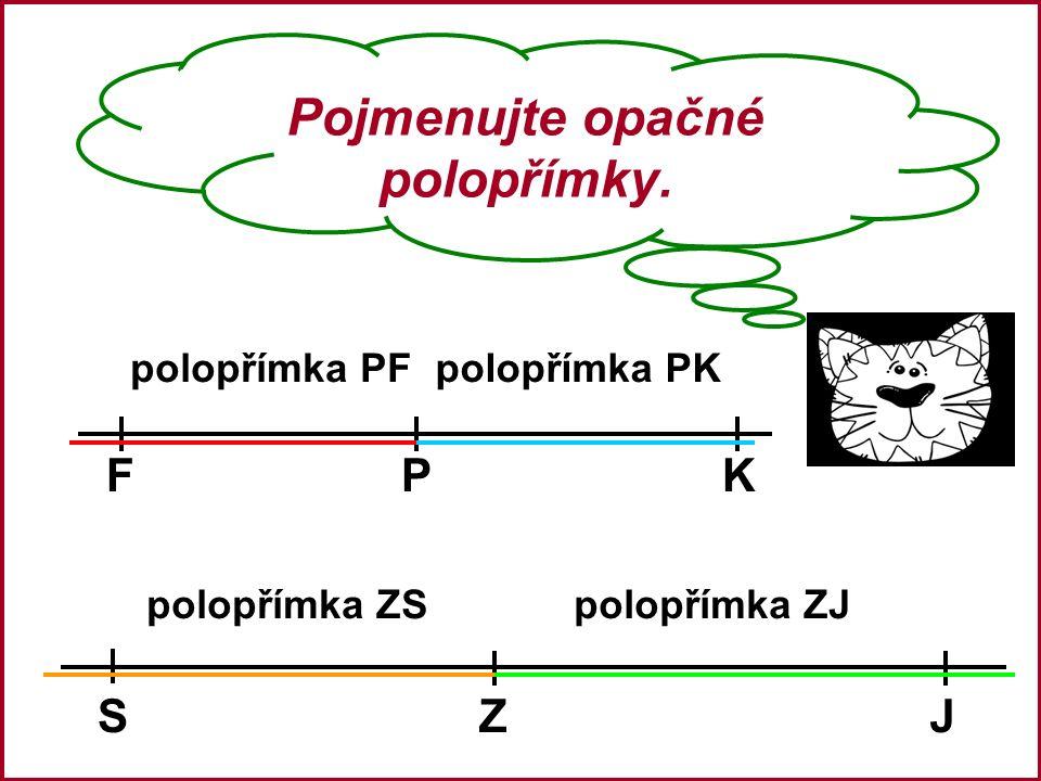 Pojmenujte opačné polopřímky. FPK SZJ polopřímka ZS polopřímka PFpolopřímka PK polopřímka ZJ