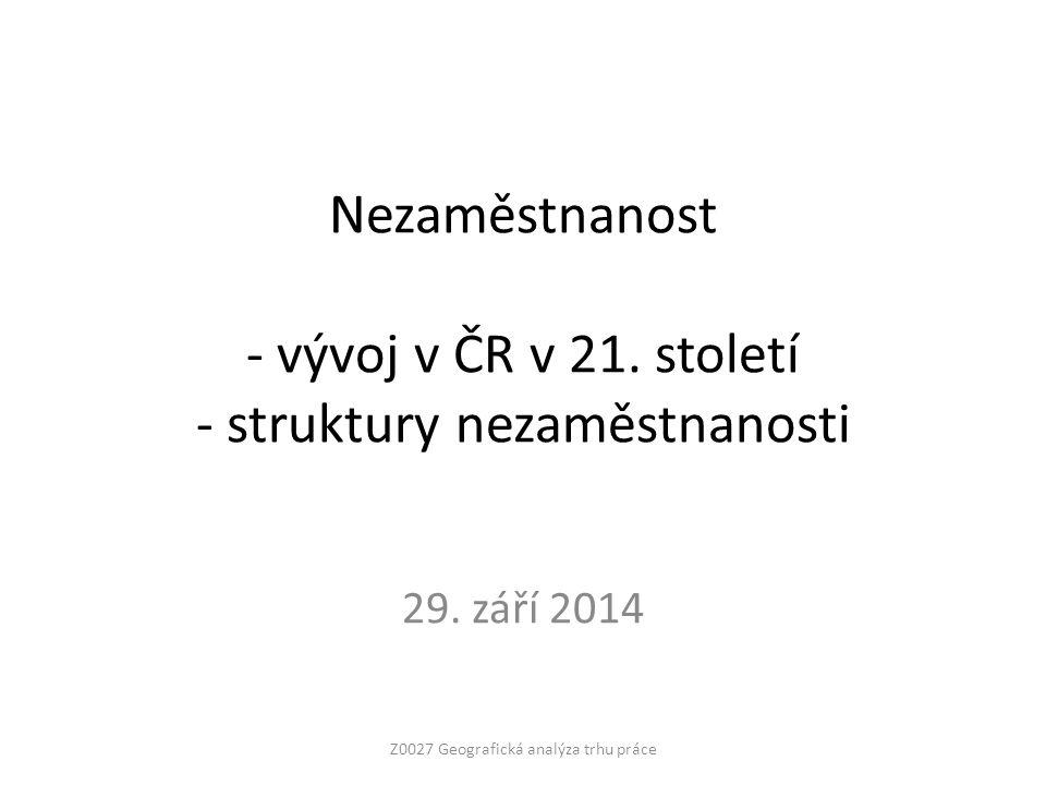 Nezaměstnanost - vývoj v ČR v 21. století - struktury nezaměstnanosti 29. září 2014 Z0027 Geografická analýza trhu práce
