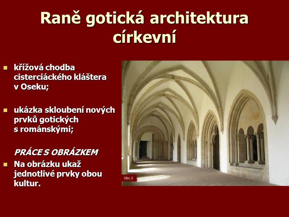 Raně gotická architektura církevní křížová chodba cisterciáckého kláštera v Oseku; křížová chodba cisterciáckého kláštera v Oseku; ukázka skloubení nových prvků gotických s románskými; ukázka skloubení nových prvků gotických s románskými; PRÁCE S OBRÁZKEM Na obrázku ukaž jednotlivé prvky obou kultur.