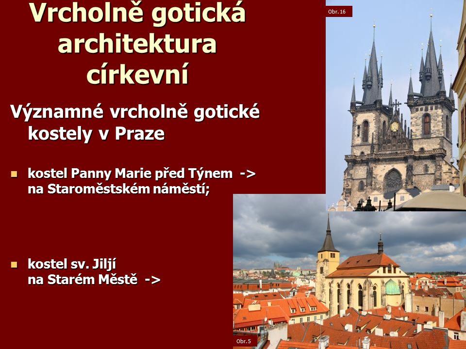Vrcholně gotická architektura církevní Významné vrcholně gotické kostely v Praze kostel Panny Marie před Týnem -> na Staroměstském náměstí; kostel Panny Marie před Týnem -> na Staroměstském náměstí; kostel sv.