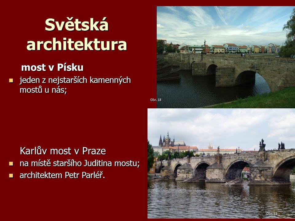 Světská architektura most v Písku most v Písku jeden z nejstarších kamenných mostů u nás; jeden z nejstarších kamenných mostů u nás; Karlův most v Praze na místě staršího Juditina mostu; na místě staršího Juditina mostu; architektem Petr Parléř.