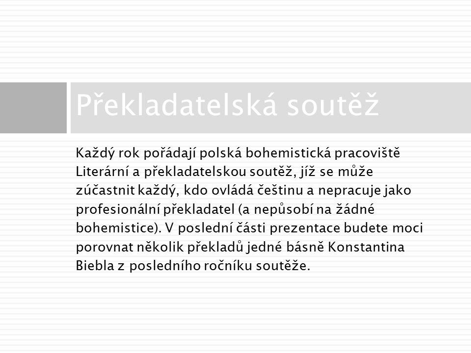 Každý rok pořádají polská bohemistická pracoviště Literární a překladatelskou soutěž, jíž se může zúčastnit každý, kdo ovládá češtinu a nepracuje jako profesionální překladatel (a nepůsobí na žádné bohemistice).