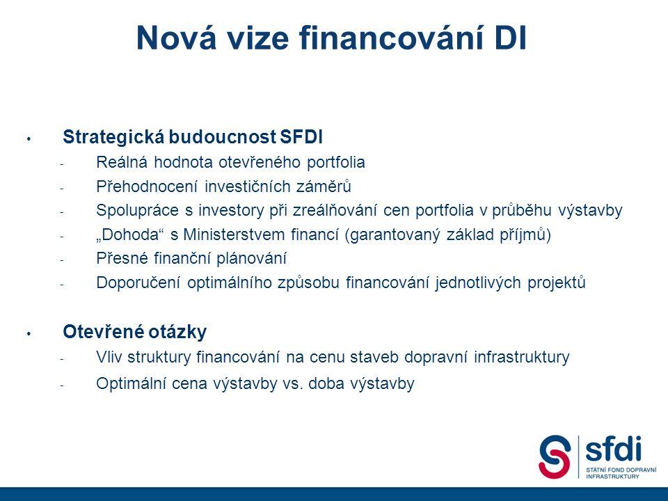"""Nová vize financování DI Strategická budoucnost SFDI - Reálná hodnota otevřeného portfolia - Přehodnocení investičních záměrů - Spolupráce s investory při zreálňování cen portfolia v průběhu výstavby - """"Dohoda s Ministerstvem financí (garantovaný základ příjmů) - Přesné finanční plánování - Doporučení optimálního způsobu financování jednotlivých projektů Otevřené otázky - Vliv struktury financování na cenu staveb dopravní infrastruktury - Optimální cena výstavby vs."""