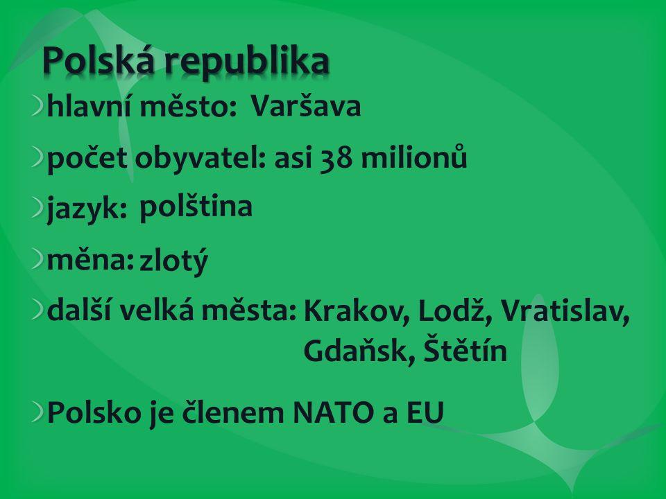 hlavní město: počet obyvatel: asi 38 milionů jazyk: měna: další velká města: Polsko je členem NATO a EU Varšava polština zlotý Krakov, Lodž, Vratislav, Gdaňsk, Štětín
