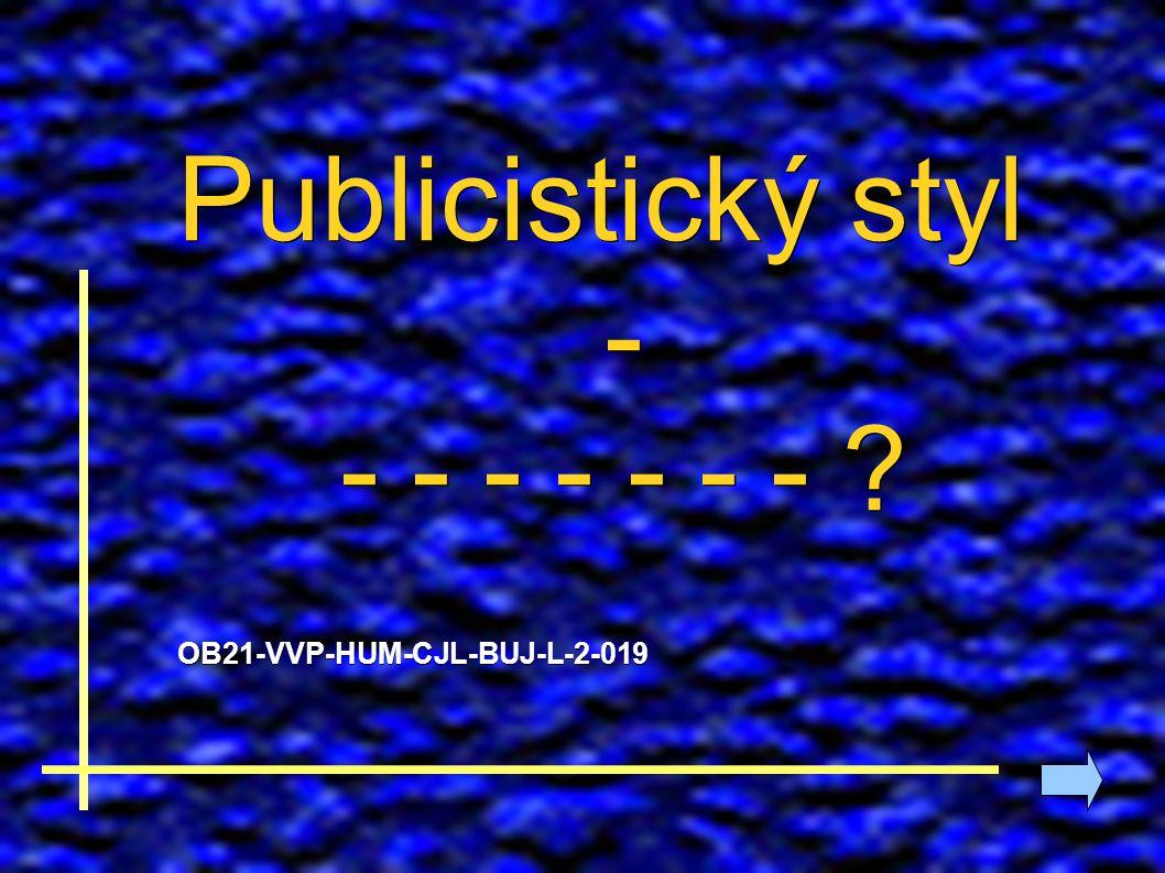 Publicistický styl - - - - - - - - ? OB21-VVP-HUM-CJL-BUJ-L-2-019