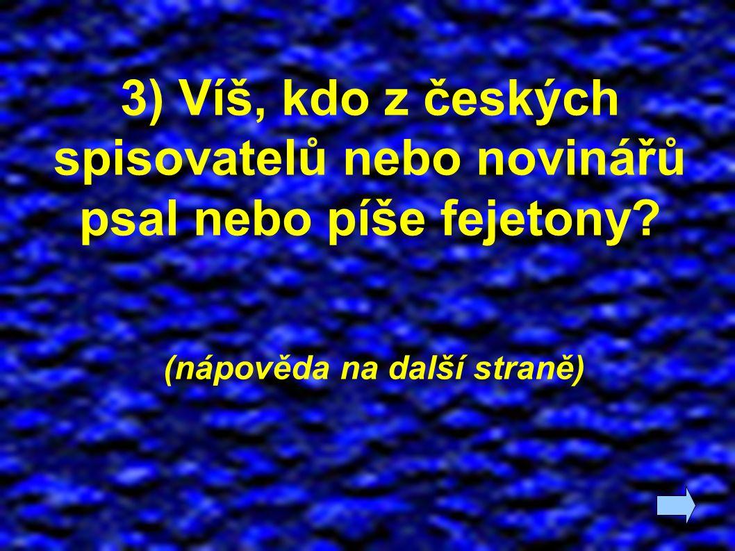 3) Víš, kdo z českých spisovatelů nebo novinářů psal nebo píše fejetony? (nápověda na další straně)