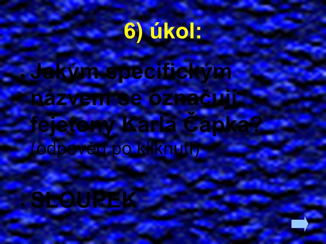 6) úkol: ● Jakým specifickým názvem se označují fejetony Karla Čapka? (odpověď po kliknutí) ● SLOUPEK