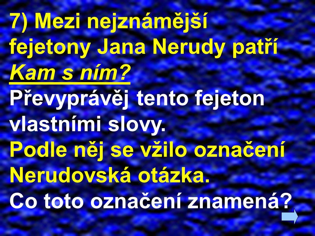 7) Mezi nejznámější fejetony Jana Nerudy patří Kam s ním? Převyprávěj tento fejeton vlastními slovy. Podle něj se vžilo označení Nerudovská otázka. Co