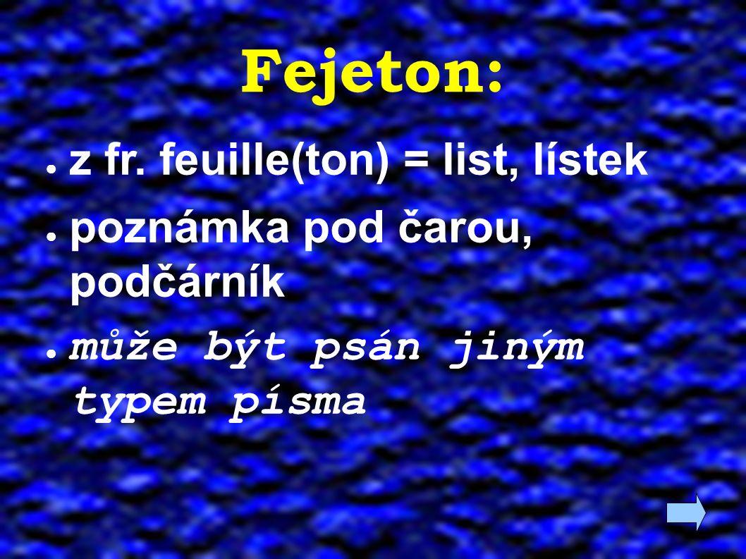 Fejeton: ● z fr. feuille(ton) = list, lístek ● poznámka pod čarou, podčárník ● může být psán jiným typem písma
