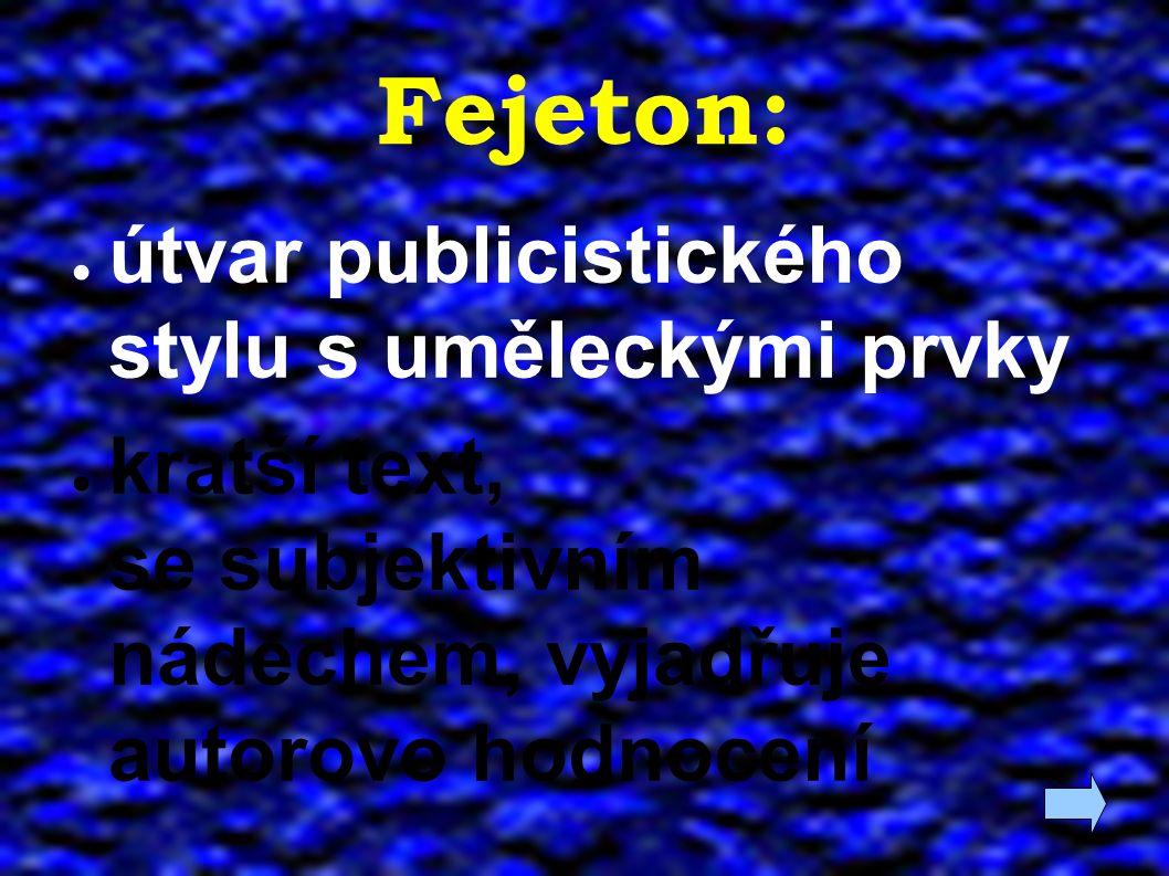 Fejeton: ● útvar publicistického stylu s uměleckými prvky ● kratší text, se subjektivním nádechem, vyjadřuje autorovo hodnocení