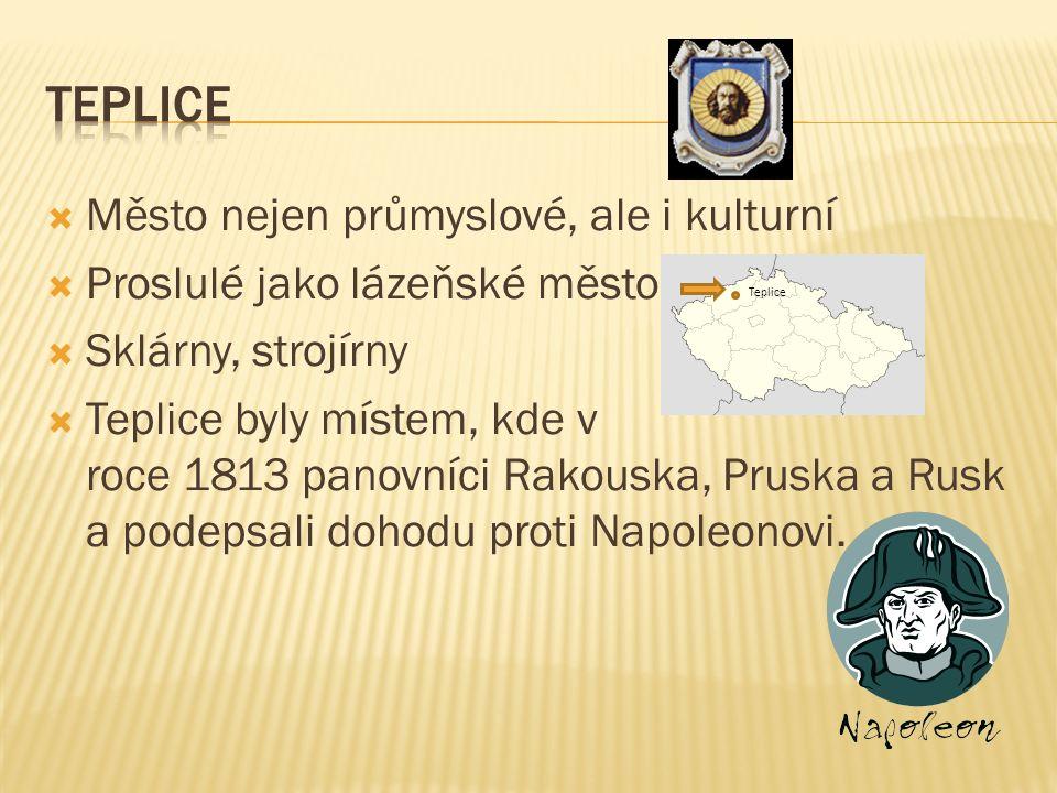  Město nejen průmyslové, ale i kulturní  Proslulé jako lázeňské město  Sklárny, strojírny  Teplice byly místem, kde v roce 1813 panovníci Rakouska, Pruska a Rusk a podepsali dohodu proti Napoleonovi.