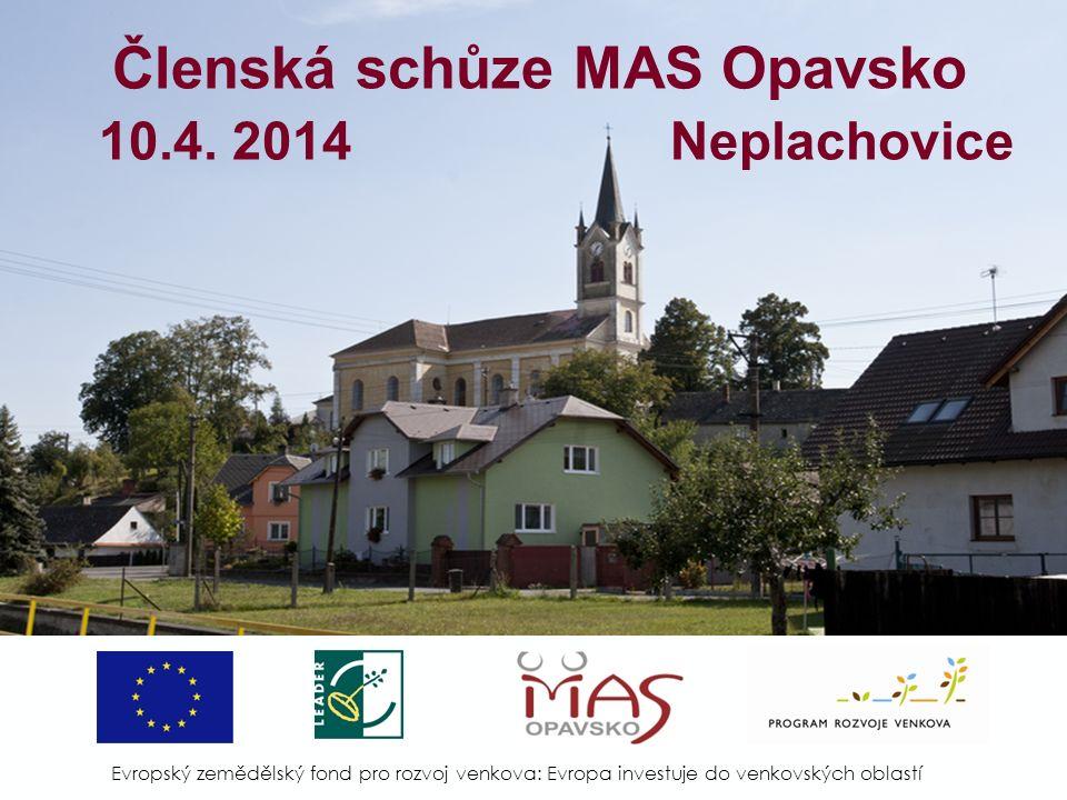Členská schůze MAS Opavsko 10.4. 2014 Neplachovice Evropský zemědělský fond pro rozvoj venkova: Evropa investuje do venkovských oblastí