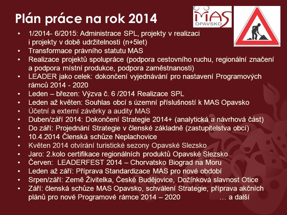 Plán práce na rok 2014 1/2014- 6/2015: Administrace SPL, projekty v realizaci i projekty v době udržitelnosti (n+5let) Transformace právního statutu MAS Realizace projektů spolupráce (podpora cestovního ruchu, regionální značení a podpora místní produkce, podpora zaměstnanosti) LEADER jako celek: dokončení vyjednávání pro nastavení Programových rámců 2014 - 2020 Leden – březen: Výzva č.
