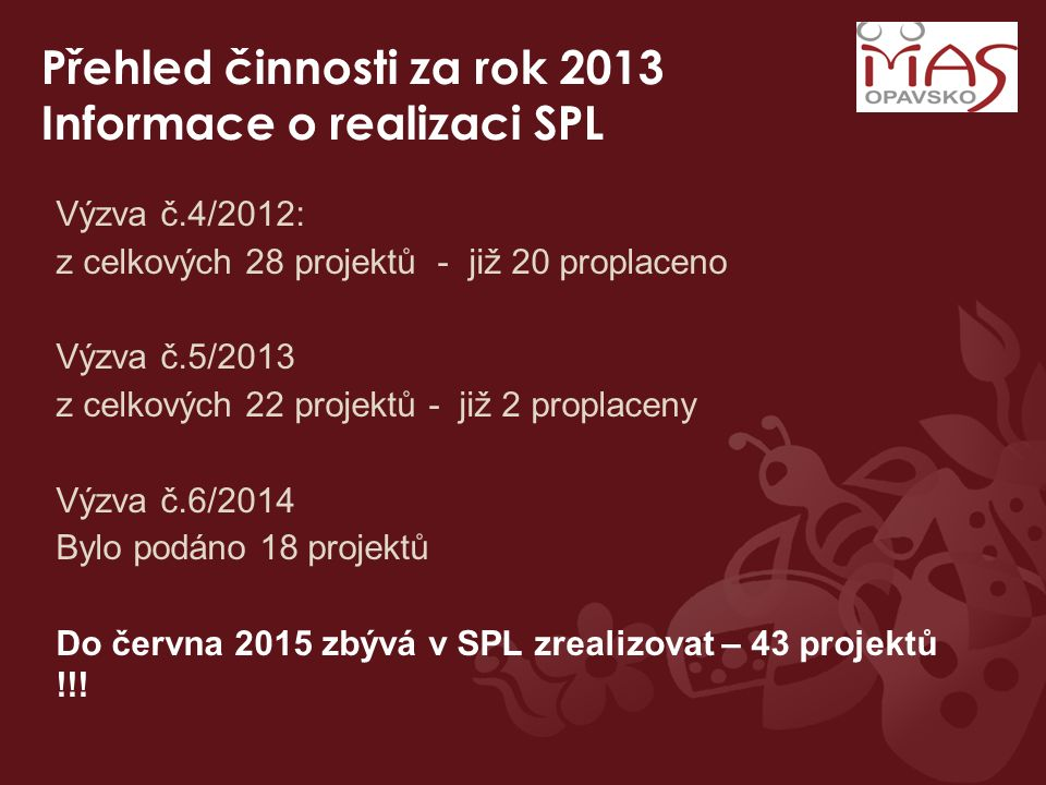 Přehled činnosti za rok 2013 Informace o realizaci SPL Výzva č.4/2012: z celkových 28 projektů - již 20 proplaceno Výzva č.5/2013 z celkových 22 proje