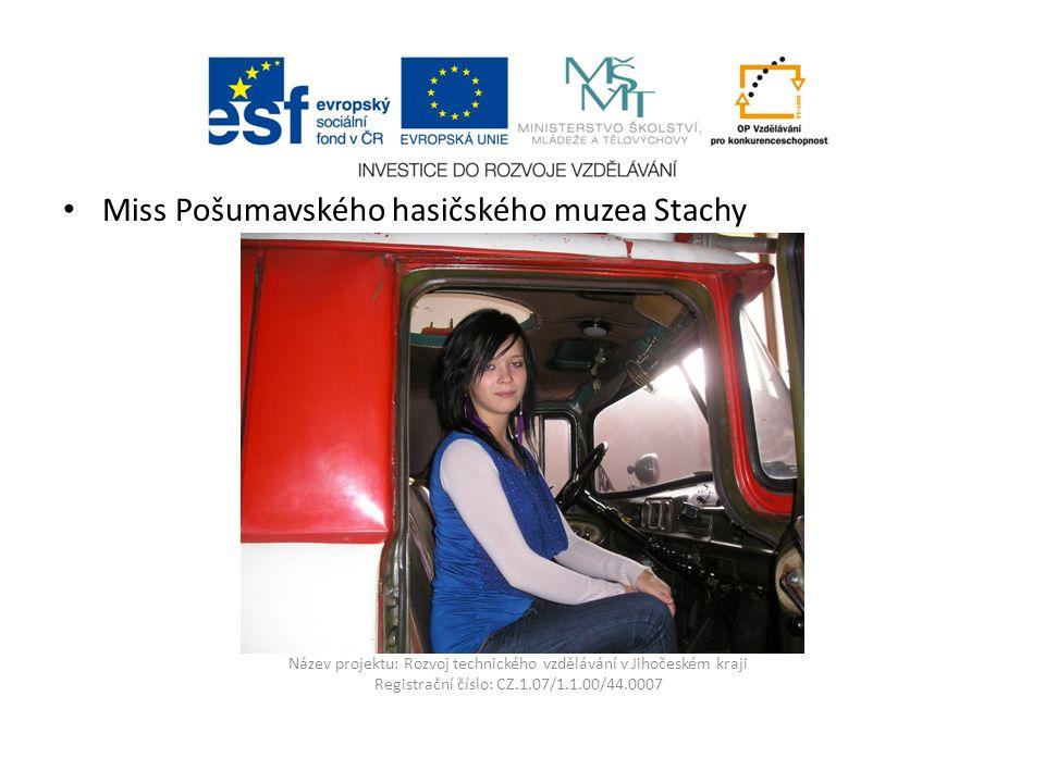 Název projektu: Rozvoj technického vzdělávání v Jihočeském kraji Registrační číslo: CZ.1.07/1.1.00/44.0007 Miss Pošumavského hasičského muzea Stachy