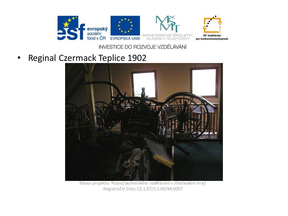 Název projektu: Rozvoj technického vzdělávání v Jihočeském kraji Registrační číslo: CZ.1.07/1.1.00/44.0007 Reginal Czermack Teplice 1902