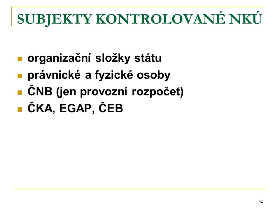 42 SUBJEKTY KONTROLOVANÉ NKÚ organizační složky státu právnické a fyzické osoby ČNB (jen provozní rozpočet) ČKA, EGAP, ČEB