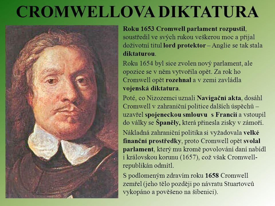 CROMWELLOVA DIKTATURA Roku 1653 Cromwell parlament rozpustil, soustředil ve svých rukou veškerou moc a přijal doživotní titul lord protektor – Anglie se tak stala diktaturou.