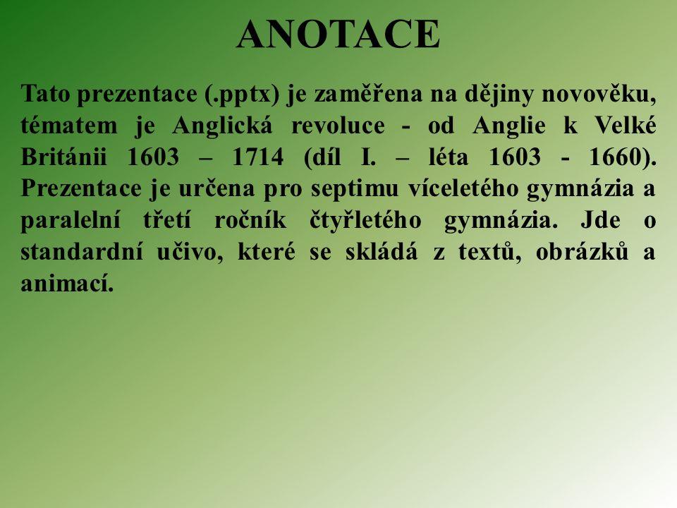 ANOTACE Tato prezentace (.pptx) je zaměřena na dějiny novověku, tématem je Anglická revoluce - od Anglie k Velké Británii 1603 – 1714 (díl I.