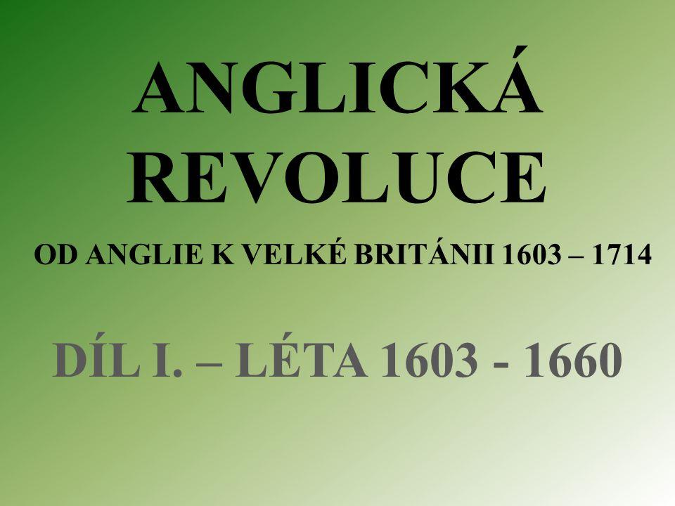 ANGLICKÁ REVOLUCE OD ANGLIE K VELKÉ BRITÁNII 1603 – 1714 DÍL I. – LÉTA 1603 - 1660