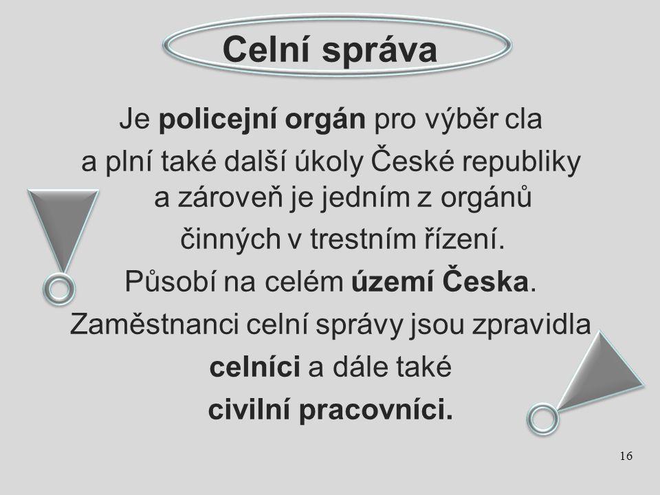 Celní správa Je policejní orgán pro výběr cla a plní také další úkoly České republiky a zároveň je jedním z orgánů činných v trestním řízení. Působí n