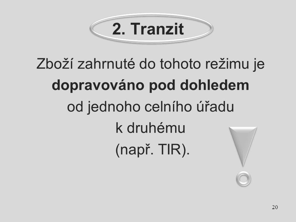 2. Tranzit Zboží zahrnuté do tohoto režimu je dopravováno pod dohledem od jednoho celního úřadu k druhému (např. TIR). 20