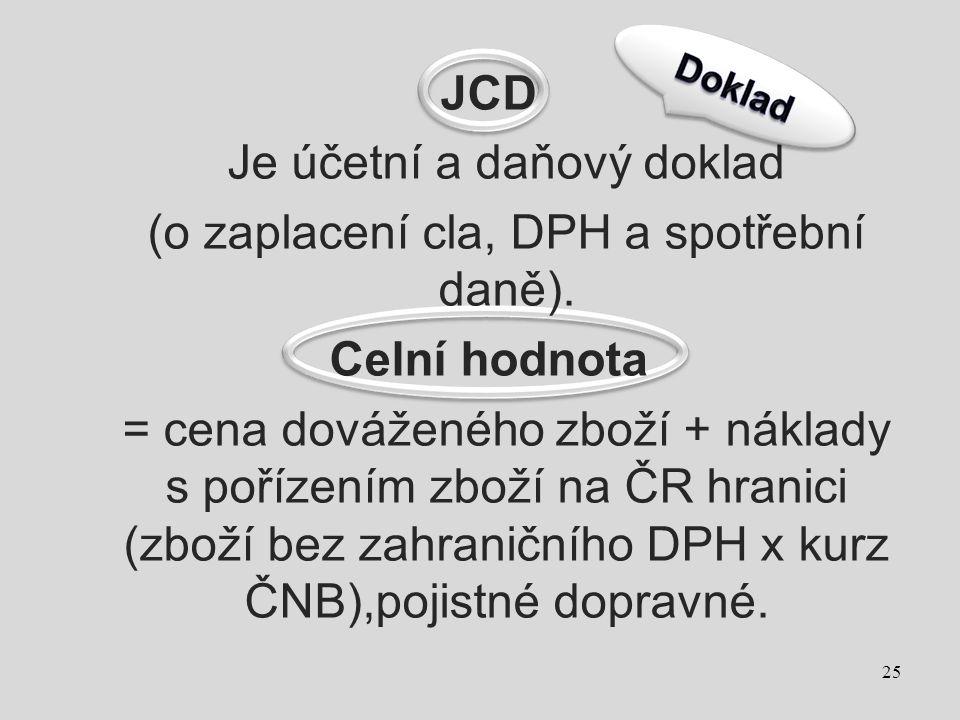 JCD Je účetní a daňový doklad (o zaplacení cla, DPH a spotřební daně). Celní hodnota = cena dováženého zboží + náklady s pořízením zboží na ČR hranici