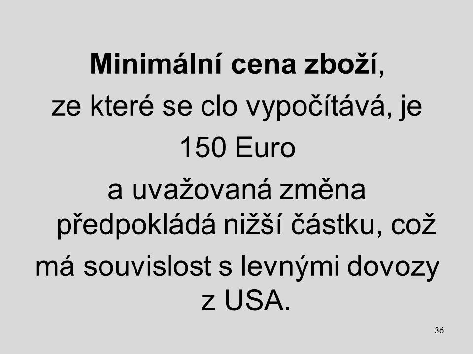 Minimální cena zboží, ze které se clo vypočítává, je 150 Euro a uvažovaná změna předpokládá nižší částku, což má souvislost s levnými dovozy z USA. 36